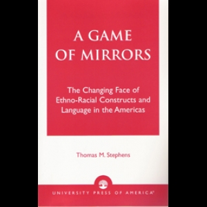 A Game of Mirrors: The Changing Face of Ethno-racial Constructs and Language in the Americas. Thomas M. Stephens (2003)