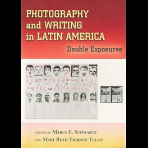 Photography and Writing in Latin America: Double Exposures. Marcy Schwartz (Co-edited with Mary Beth Tierney-Tello, 2006)
