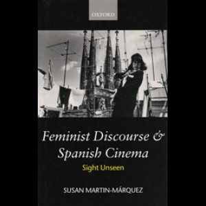 Feminist Discourse and Spanish Cinema: Sight Unseen. Susan Martin-Marquez (1999)