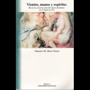 Vientre, manos y espíritu: hacia la construcción del sujeto femenino en el Siglo de Oro. Dámaris Otero-Torres (2000)